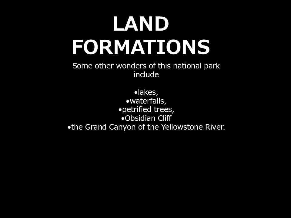 Some other wonders of this national park include lakes, waterfalls, petrified trees, Obsidian Cliff the Grand Canyon of the Yellowstone River. LAND FO
