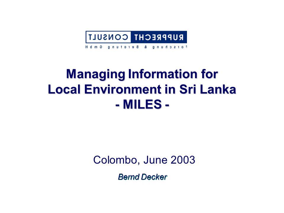 Managing Information for Local Environment in Sri Lanka - MILES - Colombo, June 2003 Bernd Decker
