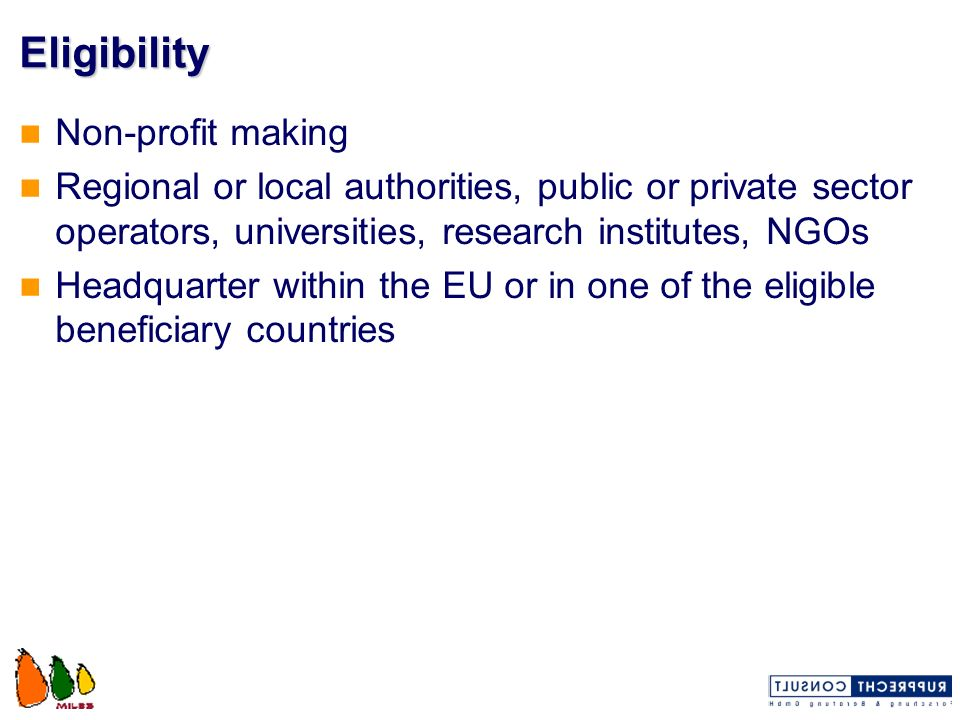 Eligibility Non-profit making Regional or local authorities, public or private sector operators, universities, research institutes, NGOs Headquarter w