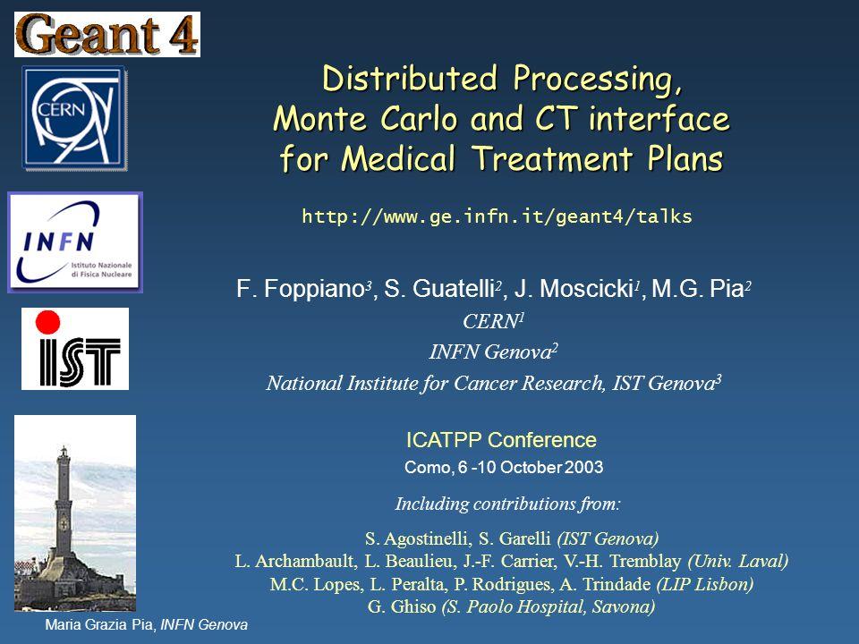 Maria Grazia Pia, INFN Genova Distributed Processing, Monte Carlo and CT interface for Medical Treatment Plans F. Foppiano 3, S. Guatelli 2, J. Moscic