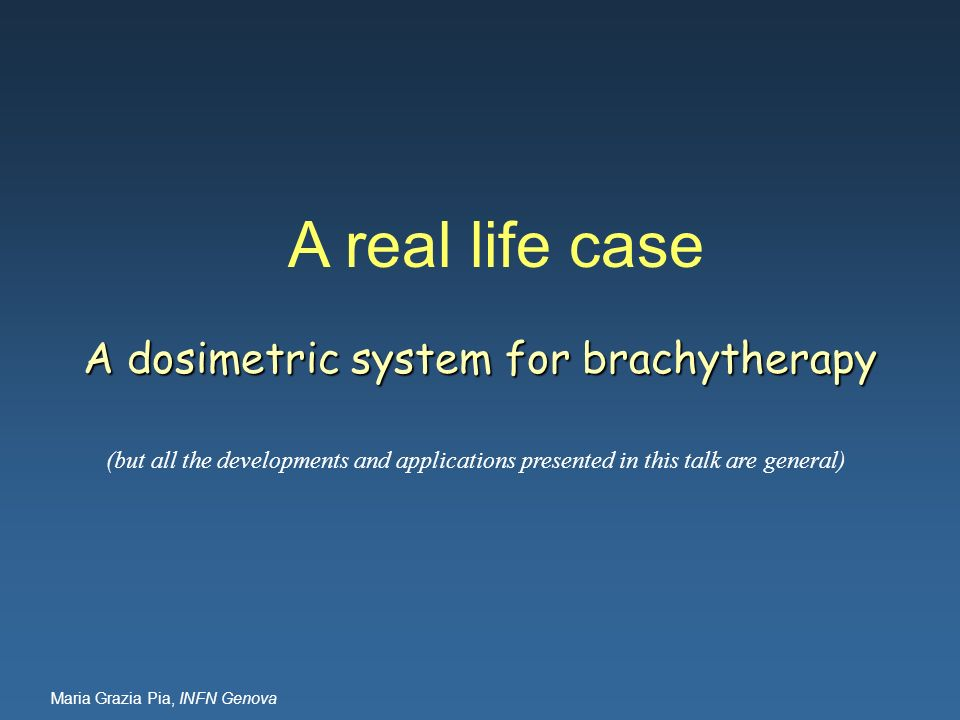 Maria Grazia Pia, INFN Genova A real life case A dosimetric system for brachytherapy (but all the developments and applications presented in this talk