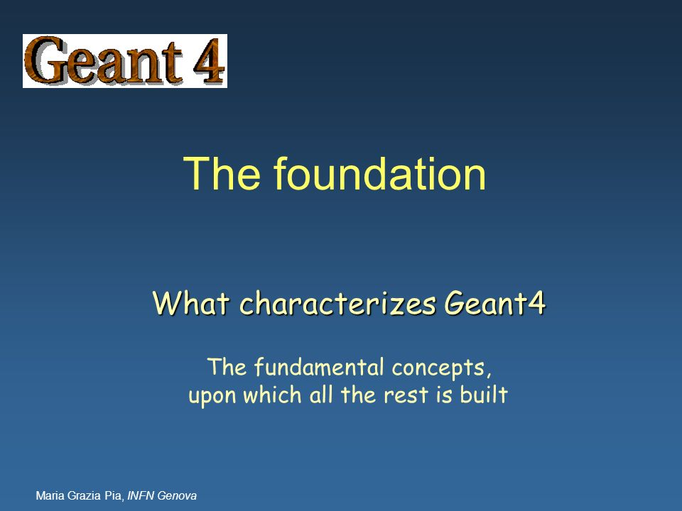 Maria Grazia Pia, INFN Genova The foundation What characterizes Geant4 The fundamental concepts, upon which all the rest is built