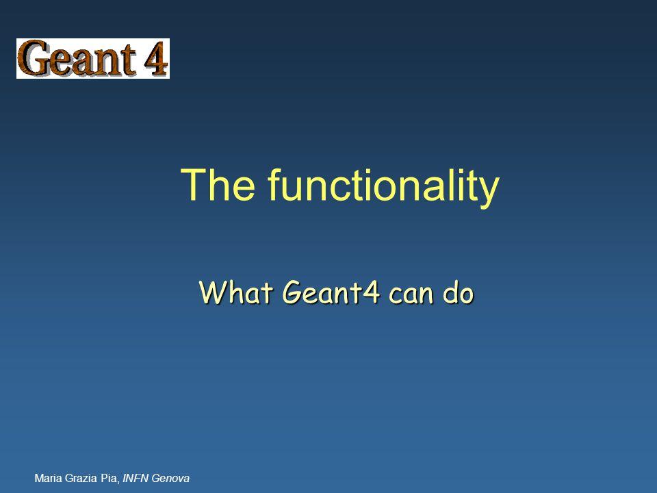 Maria Grazia Pia, INFN Genova The functionality What Geant4 can do