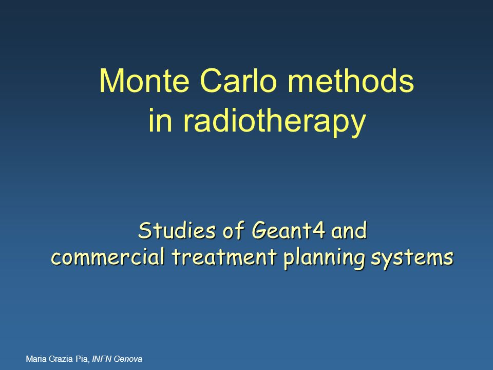 Maria Grazia Pia, INFN Genova Monte Carlo methods in radiotherapy Studies of Geant4 and commercial treatment planning systems