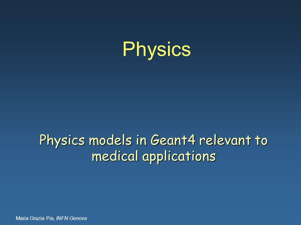 Maria Grazia Pia, INFN Genova Physics Physics models in Geant4 relevant to medical applications