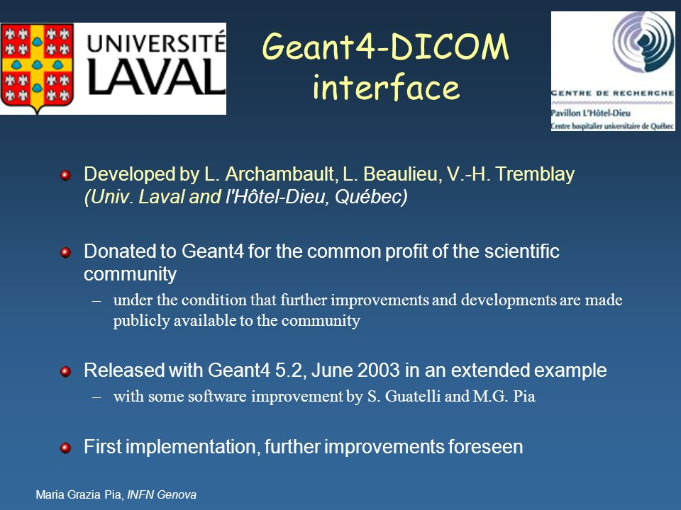 Maria Grazia Pia, INFN Genova Geant4-DICOM interface Developed by L. Archambault, L. Beaulieu, V.-H. Tremblay (Univ. Laval and l'Hôtel-Dieu, Québec) D