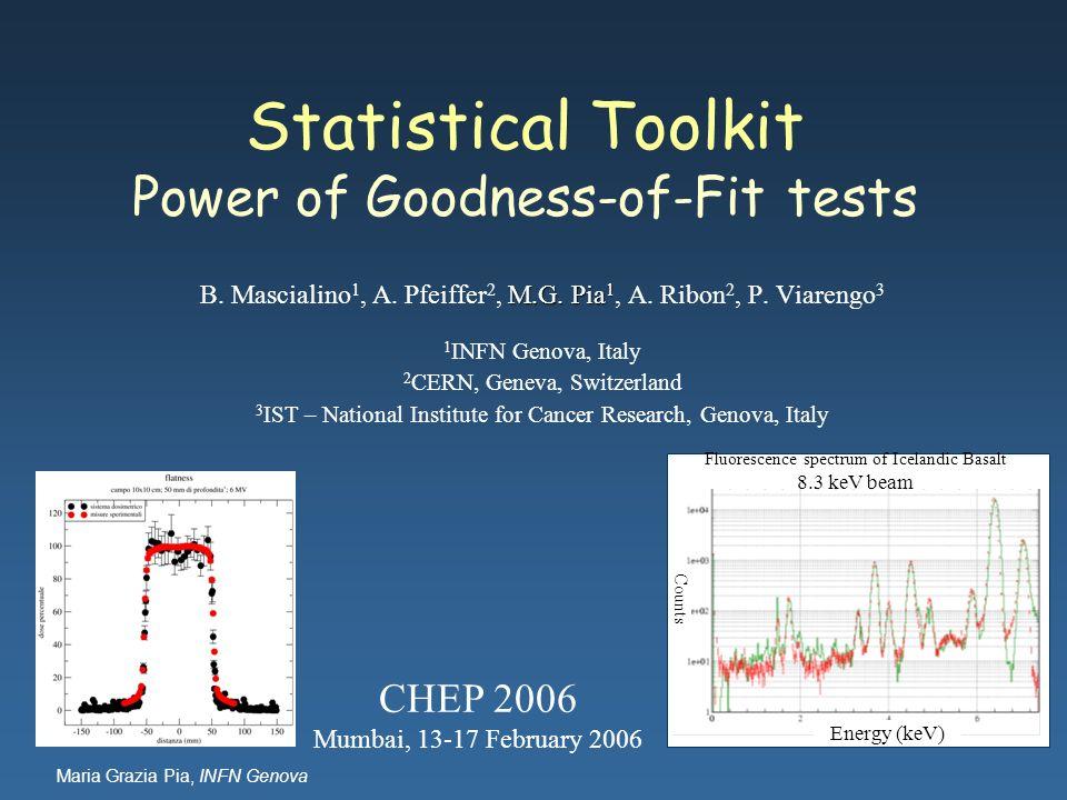 Maria Grazia Pia, INFN Genova Statistical Toolkit Power of Goodness-of-Fit tests M.G. Pia 1 B. Mascialino 1, A. Pfeiffer 2, M.G. Pia 1, A. Ribon 2, P.