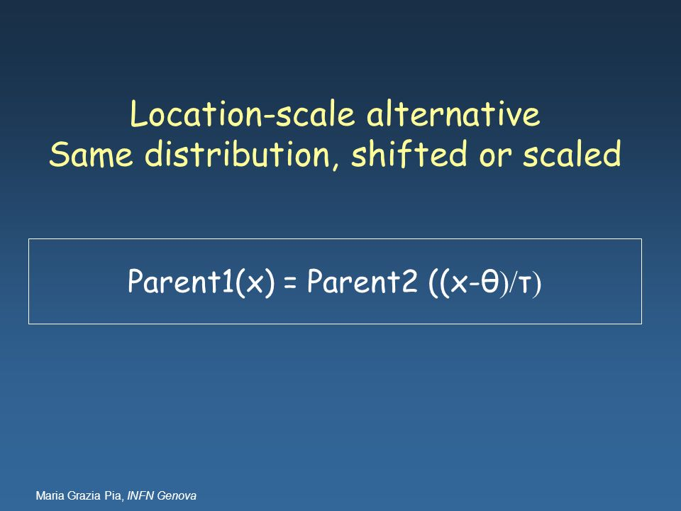 Maria Grazia Pia, INFN Genova Location-scale alternative Same distribution, shifted or scaled Parent1(x) = Parent2 ((x-θ )/ τ )