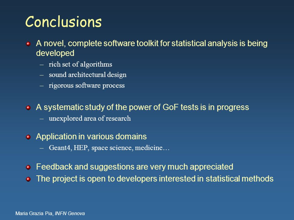 Maria Grazia Pia, INFN Genova Conclusions A novel, complete software toolkit for statistical analysis is being developed –rich set of algorithms –soun