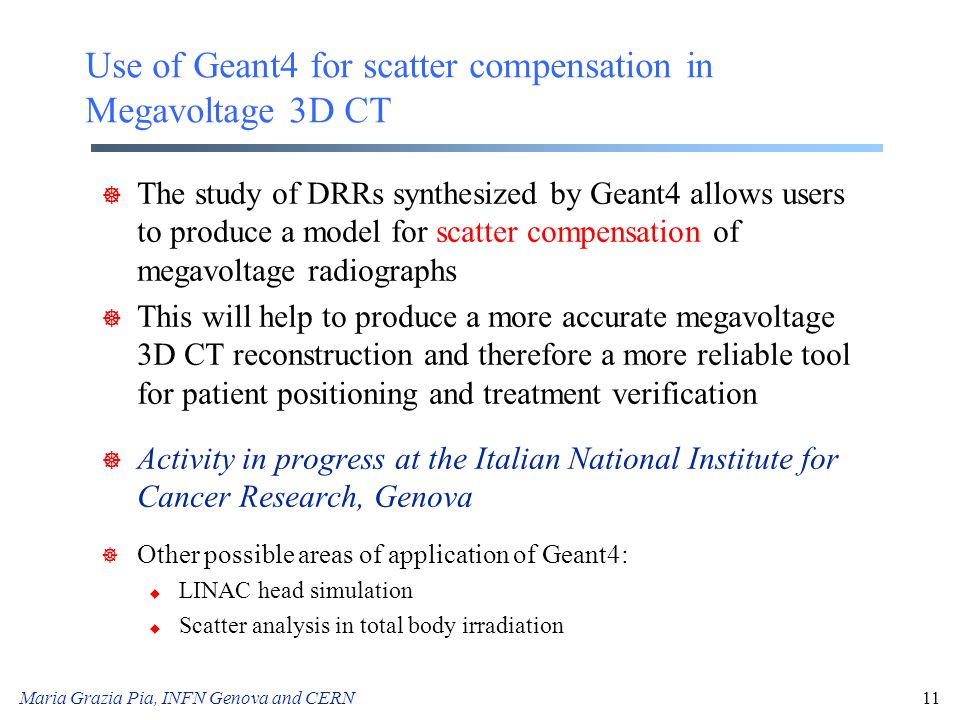 Maria Grazia Pia, INFN Genova and CERN11 Use of Geant4 for scatter compensation in Megavoltage 3D CT ] The study of DRRs synthesized by Geant4 allows