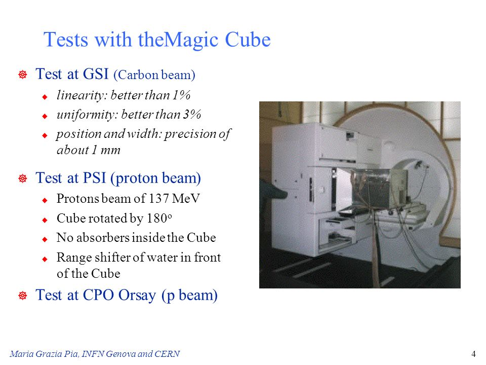 Maria Grazia Pia, INFN Genova and CERN4 Tests with theMagic Cube ] Test at GSI (Carbon beam) u linearity: better than 1% u uniformity: better than 3%