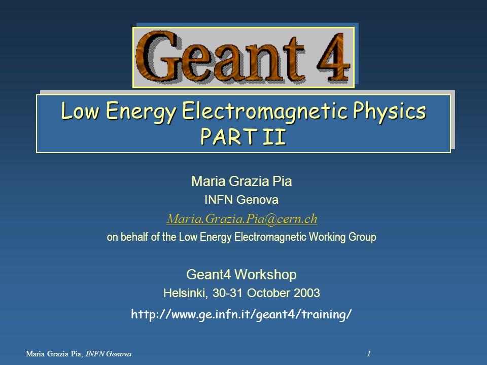 Maria Grazia Pia, INFN Genova 1 Low Energy Electromagnetic Physics PART II Maria Grazia Pia INFN Genova Maria.Grazia.Pia@cern.ch on behalf of the Low