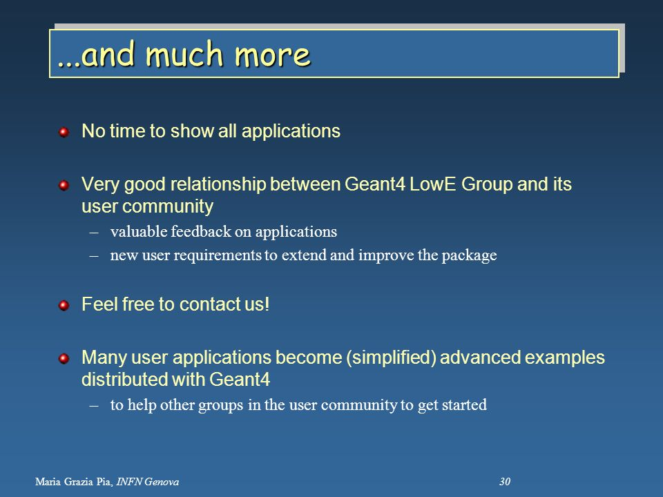 Maria Grazia Pia, INFN Genova 30...and much more No time to show all applications Very good relationship between Geant4 LowE Group and its user commun