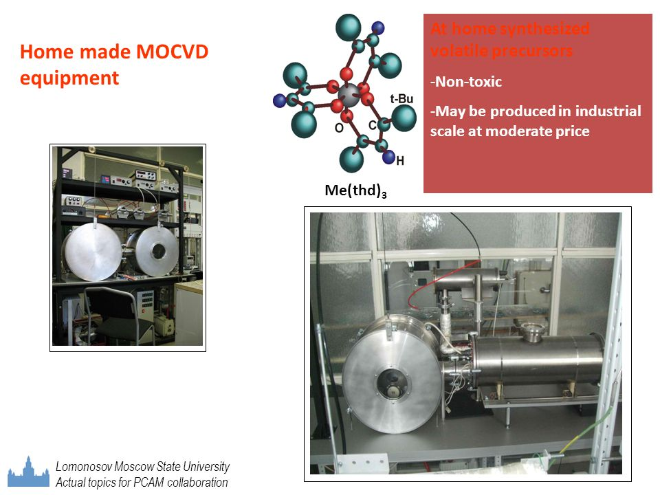 Home made МОСVD equipment At home synthesized volatile precursors -Non-toxic -May be produced in industrial scale at moderate price Me(thd) 3 Lomonoso