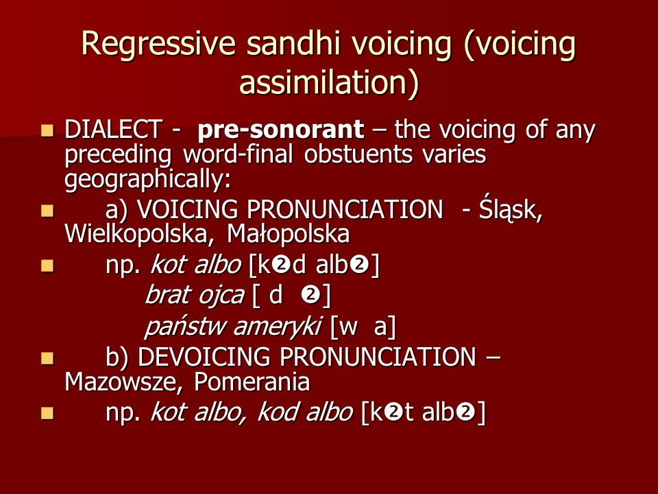 Regressive sandhi voicing (voicing assimilation) DIALECT - pre-sonorant – the voicing of any preceding word-final obstuents varies geographically: DIA
