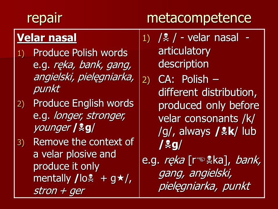 repair metacompetence Velar nasal 1) Produce Polish words e.g. ręka, bank, gang, angielski, pielęgniarka, punkt 2) Produce English words e.g. longer,