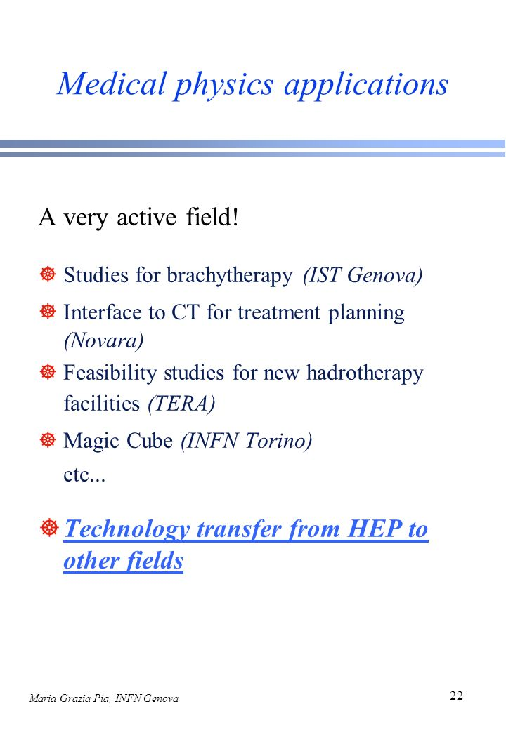 Maria Grazia Pia, INFN Genova 22 Medical physics applications A very active field! ]Studies for brachytherapy (IST Genova) ]Interface to CT for treatm