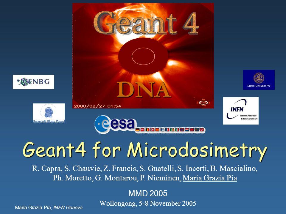 Maria Grazia Pia, INFN Genova Geant4 for Microdosimetry MMD 2005 Wollongong, 5-8 November 2005 DNA R. Capra, S. Chauvie, Z. Francis, S. Guatelli, S. I