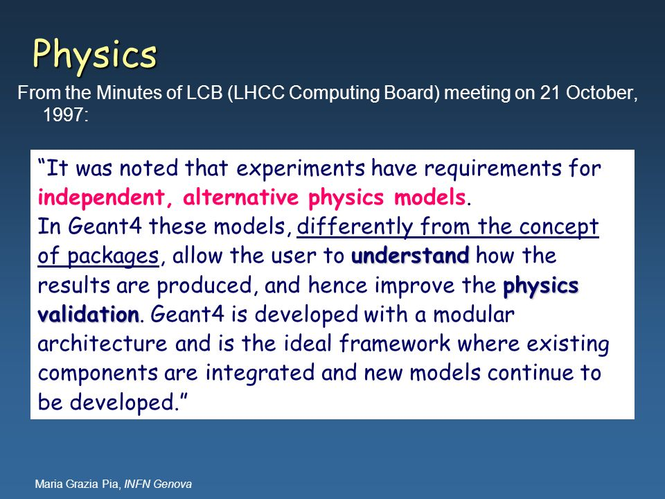 Maria Grazia Pia, INFN Genova Physics From the Minutes of LCB (LHCC Computing Board) meeting on 21 October, 1997: It was noted that experiments have r