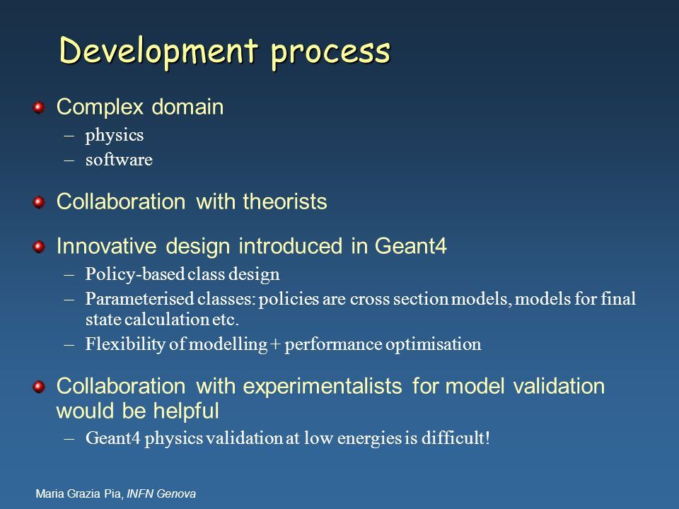 Maria Grazia Pia, INFN Genova Development process Complex domain –physics –software Collaboration with theorists Innovative design introduced in Geant