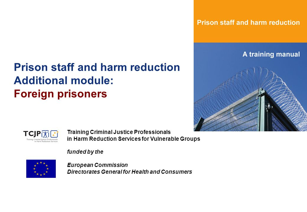 Prison staff and harm reduction Additional module: Foreign prisoners Training Criminal Justice Professionals in Harm Reduction Services for Vulnerable Groups funded by the European Commission Directorates General for Health and Consumers