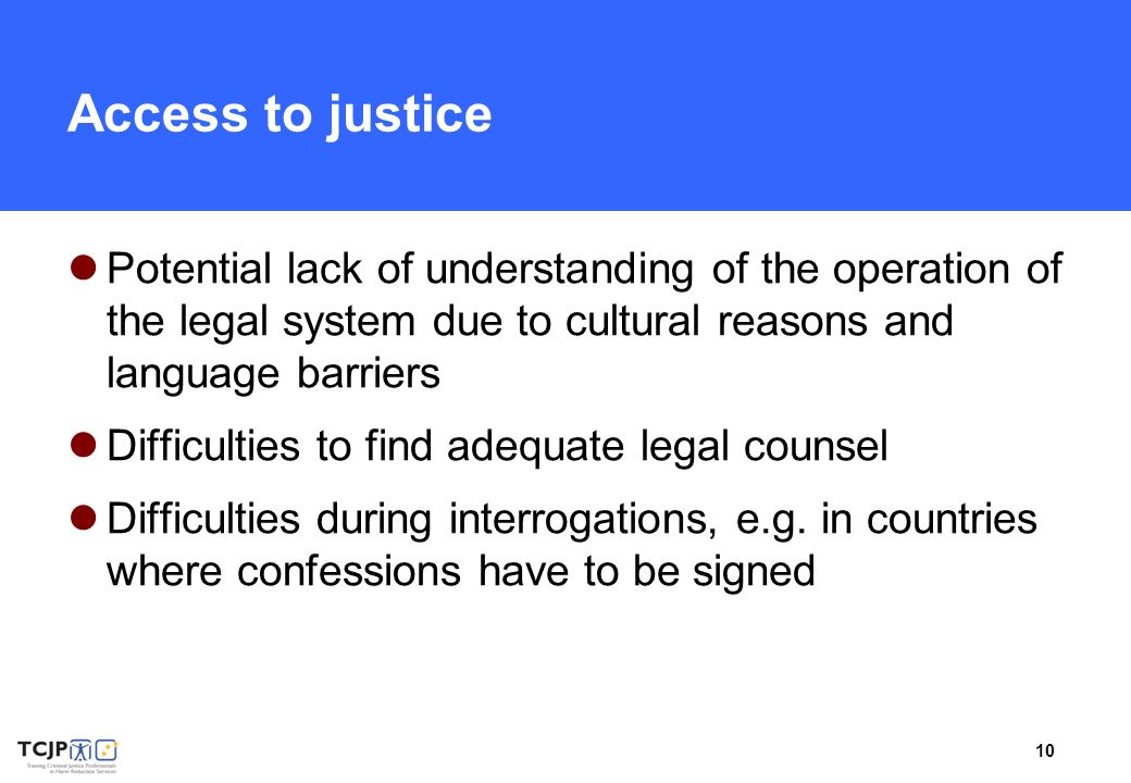 10 Access to justice Potential lack of understanding of the operation of the legal system due to cultural reasons and language barriers Difficulties t