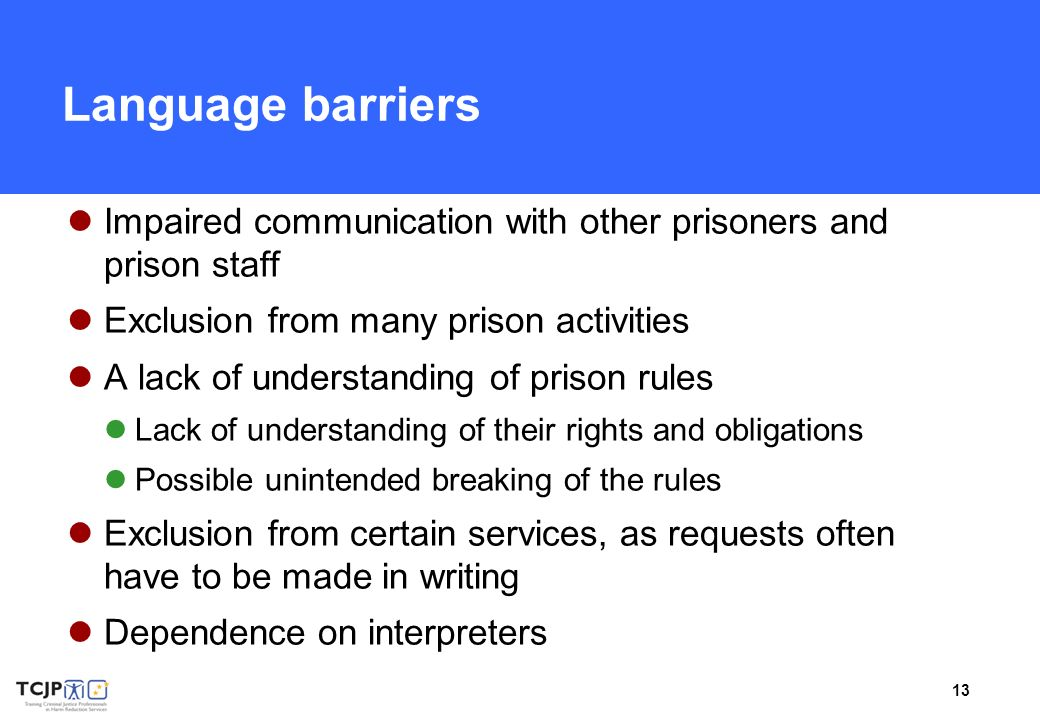 13 Language barriers Impaired communication with other prisoners and prison staff Exclusion from many prison activities A lack of understanding of prison rules Lack of understanding of their rights and obligations Possible unintended breaking of the rules Exclusion from certain services, as requests often have to be made in writing Dependence on interpreters