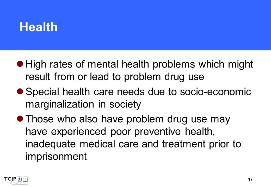 17 Health High rates of mental health problems which might result from or lead to problem drug use Special health care needs due to socio-economic mar