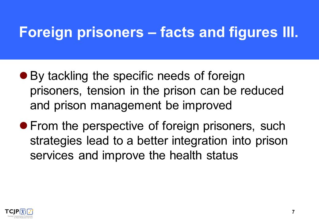 7 Foreign prisoners – facts and figures III. By tackling the specific needs of foreign prisoners, tension in the prison can be reduced and prison mana
