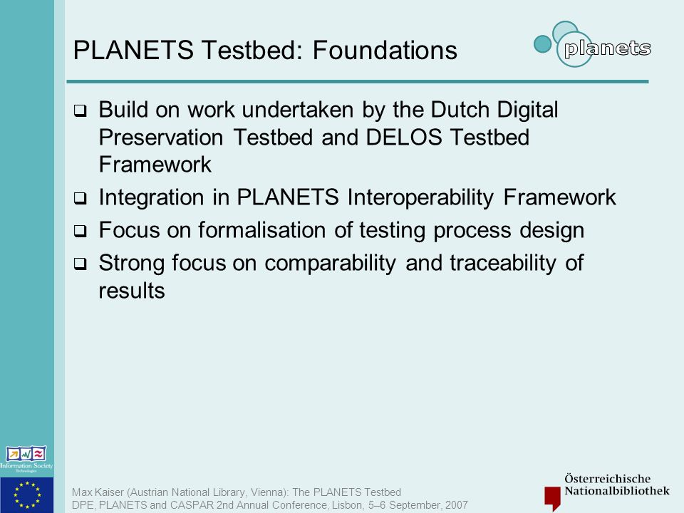 Max Kaiser (Austrian National Library, Vienna): The PLANETS Testbed DPE, PLANETS and CASPAR 2nd Annual Conference, Lisbon, 5–6 September, 2007 PLANETS