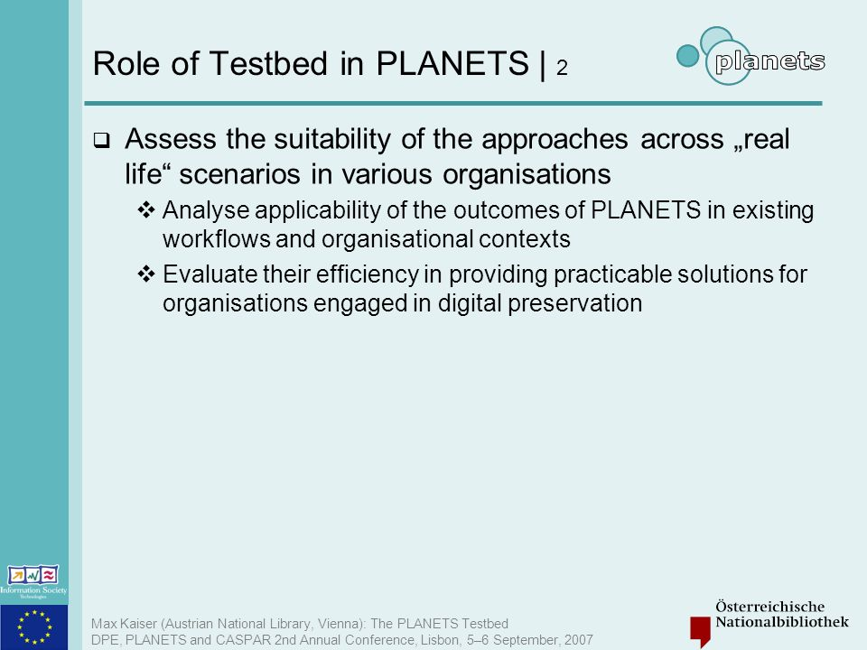 Max Kaiser (Austrian National Library, Vienna): The PLANETS Testbed DPE, PLANETS and CASPAR 2nd Annual Conference, Lisbon, 5–6 September, 2007 Role of