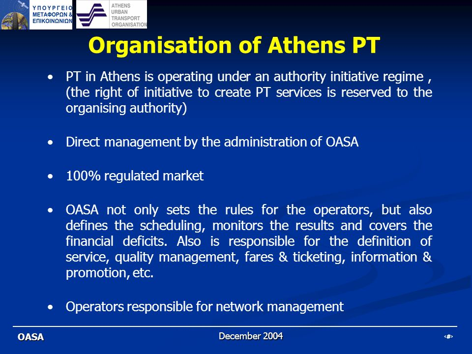 6 OASA December 2004 Organisation of Athens PT PT in Athens is operating under an authority initiative regime, (the right of initiative to create PT s