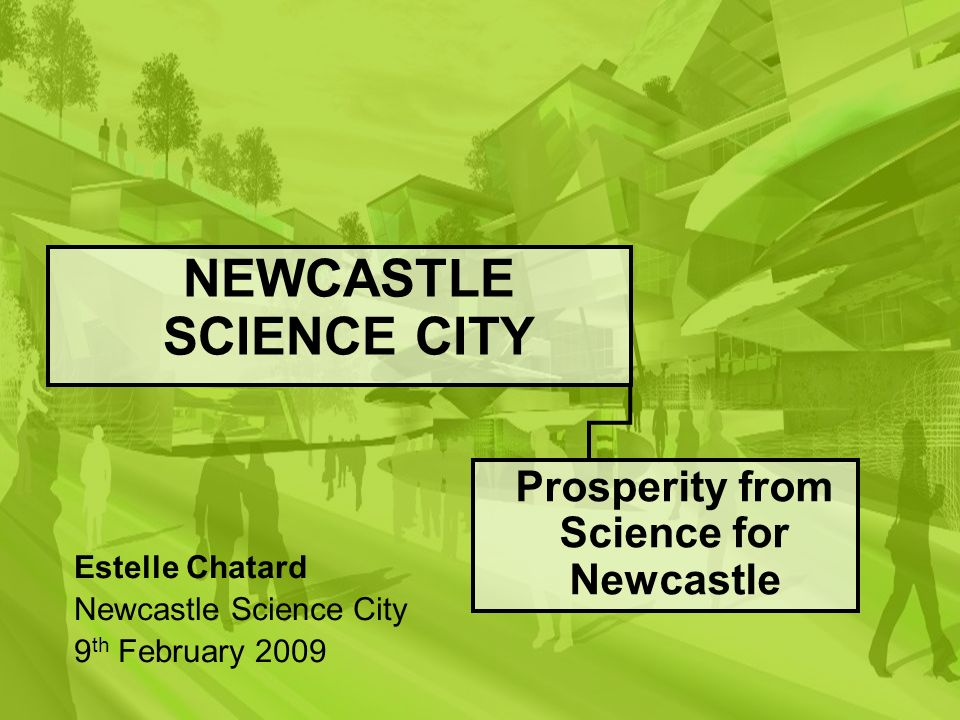 NEWCASTLE SCIENCE CITY Prosperity from Science for Newcastle Estelle Chatard Newcastle Science City 9 th February 2009
