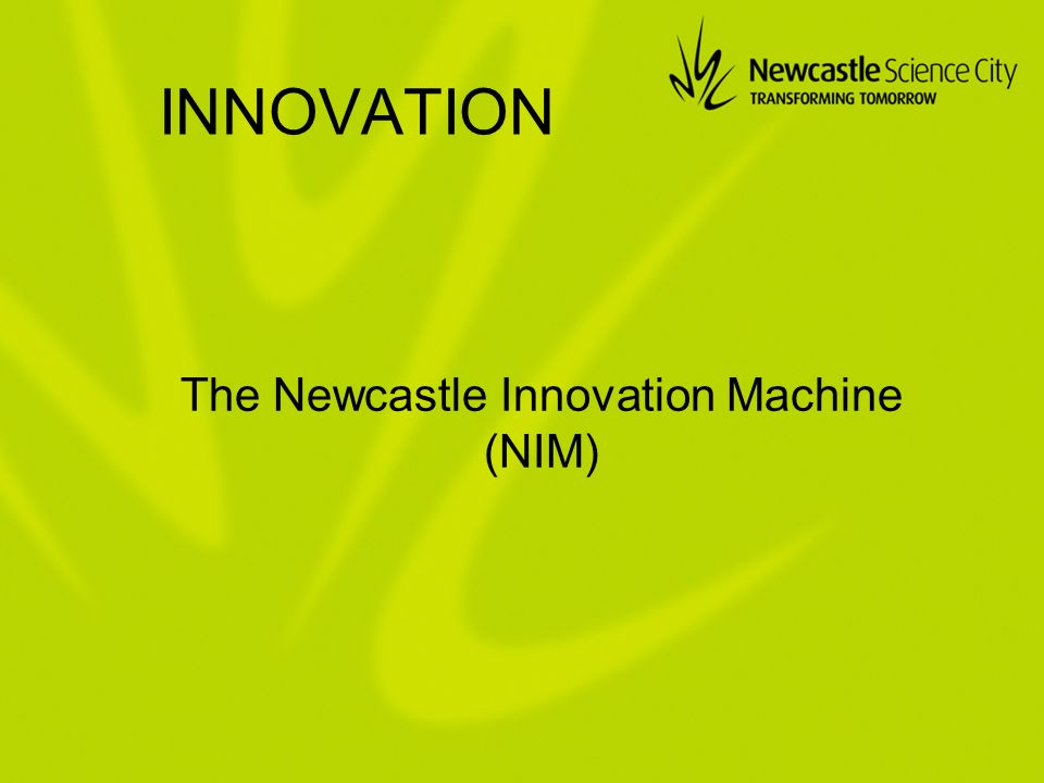 INNOVATION The Newcastle Innovation Machine (NIM)