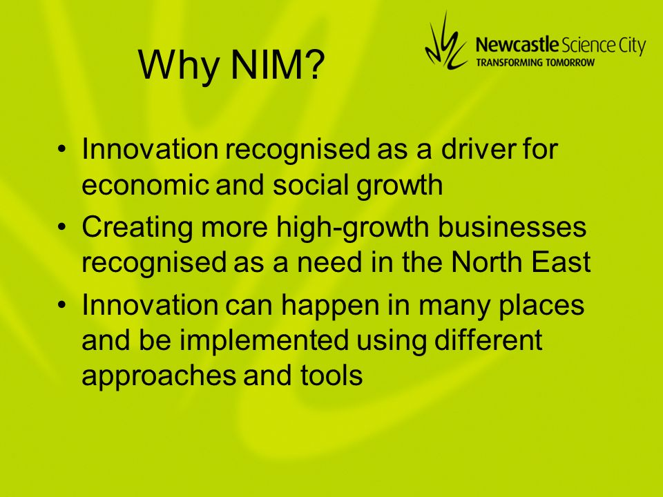 Why NIM? Innovation recognised as a driver for economic and social growth Creating more high-growth businesses recognised as a need in the North East