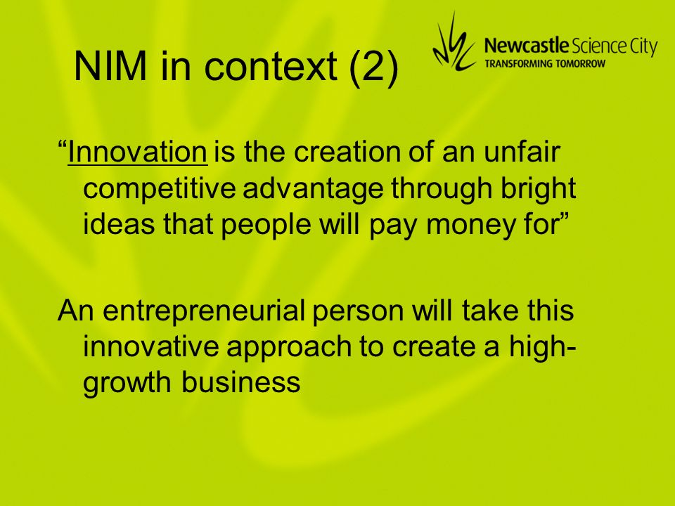 NIM in context (2) Innovation is the creation of an unfair competitive advantage through bright ideas that people will pay money for An entrepreneurial person will take this innovative approach to create a high- growth business