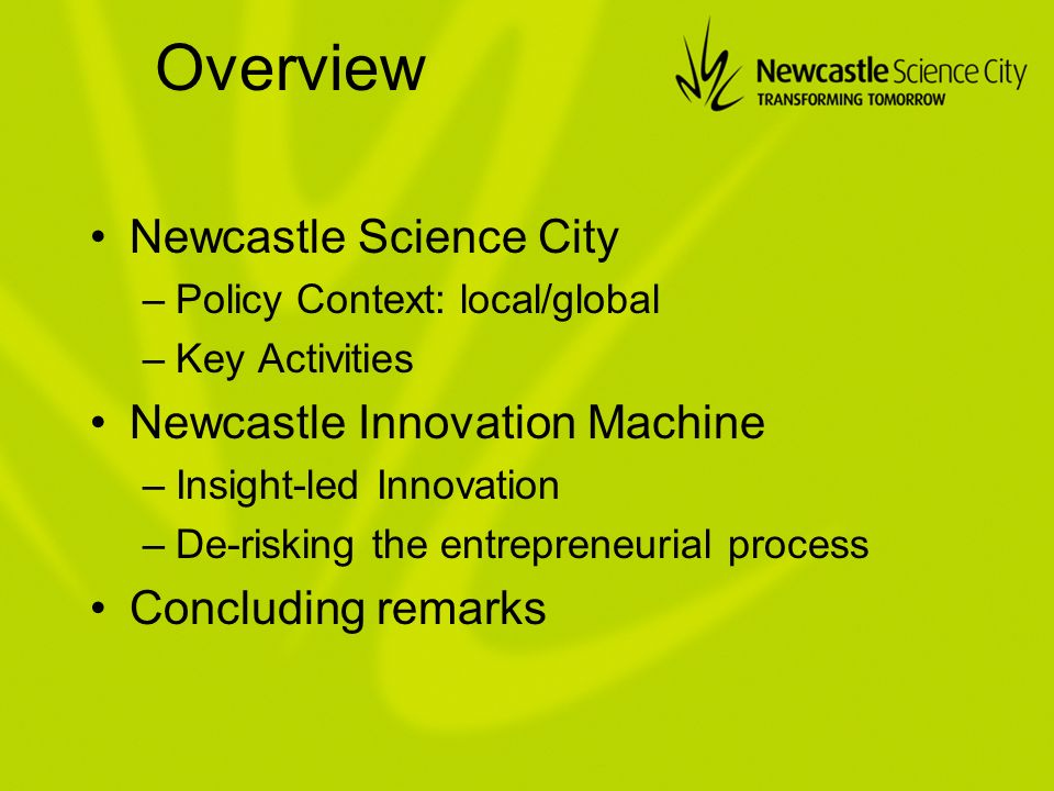 Overview Newcastle Science City –Policy Context: local/global –Key Activities Newcastle Innovation Machine –Insight-led Innovation –De-risking the entrepreneurial process Concluding remarks