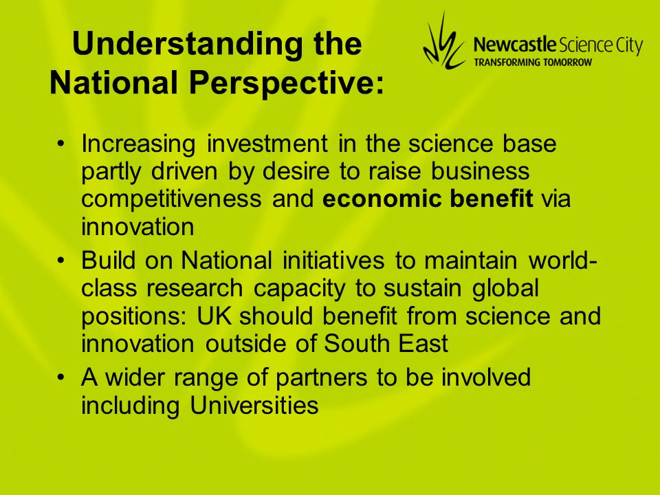 Understanding the National Perspective: Increasing investment in the science base partly driven by desire to raise business competitiveness and economic benefit via innovation Build on National initiatives to maintain world- class research capacity to sustain global positions: UK should benefit from science and innovation outside of South East A wider range of partners to be involved including Universities
