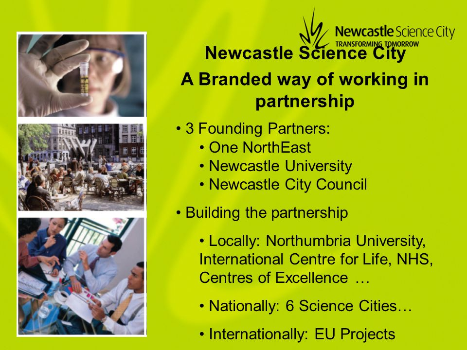 A Branded way of working in partnership 3 Founding Partners: One NorthEast Newcastle University Newcastle City Council Building the partnership Locally: Northumbria University, International Centre for Life, NHS, Centres of Excellence … Nationally: 6 Science Cities… Internationally: EU Projects