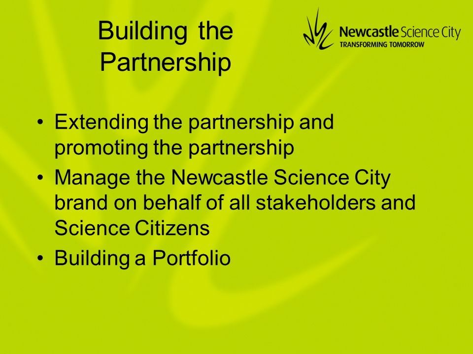 Building the Partnership Extending the partnership and promoting the partnership Manage the Newcastle Science City brand on behalf of all stakeholders