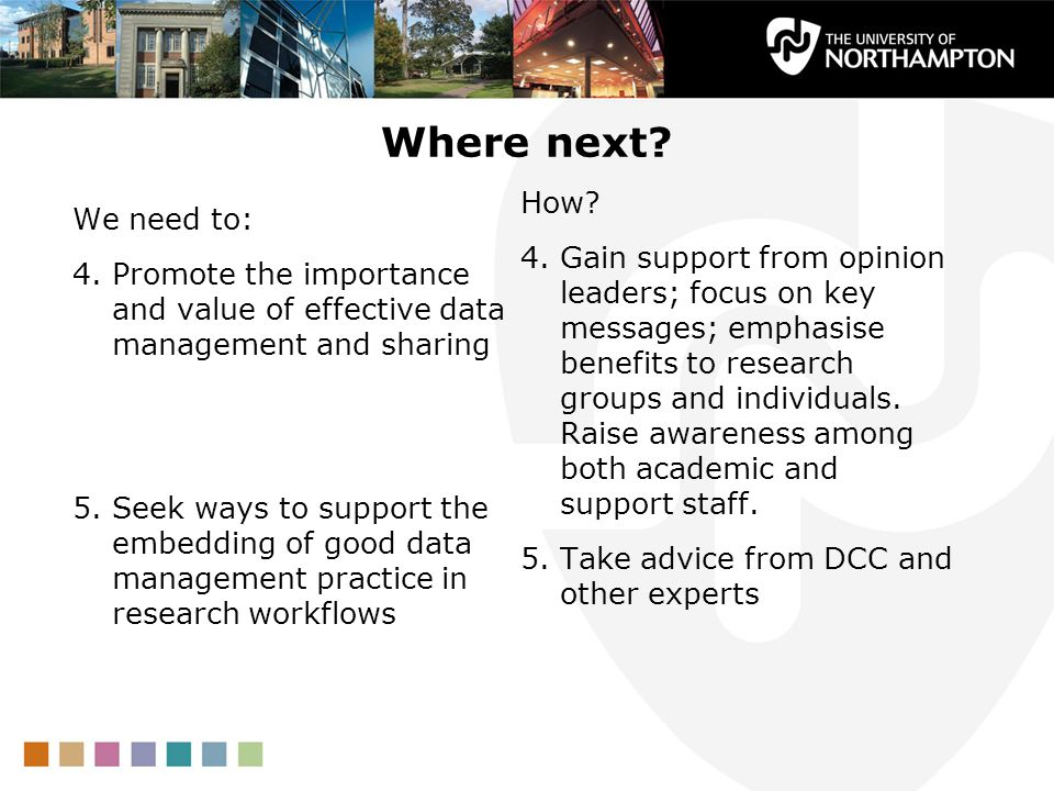Where next? We need to: 4.Promote the importance and value of effective data management and sharing 5.Seek ways to support the embedding of good data