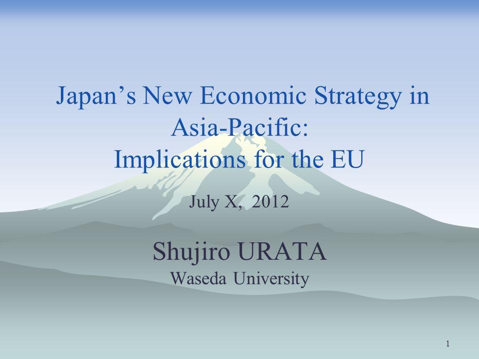 Japans New Economic Strategy in Asia-Pacific: Implications for the EU July X, 2012 Shujiro URATA Waseda University 1