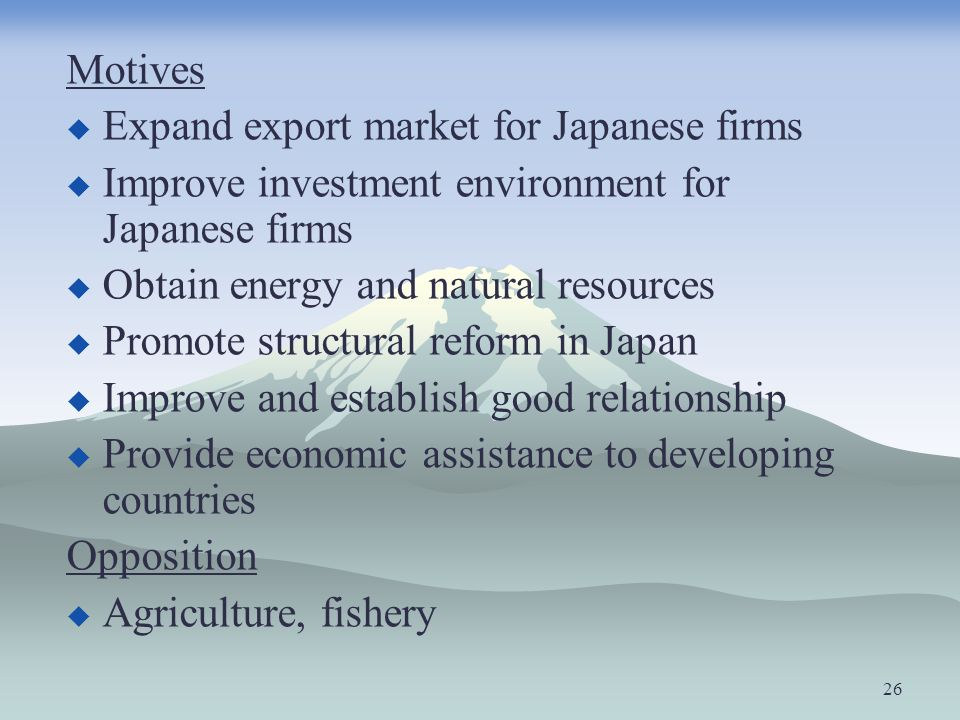 Motives Expand export market for Japanese firms Improve investment environment for Japanese firms Obtain energy and natural resources Promote structur