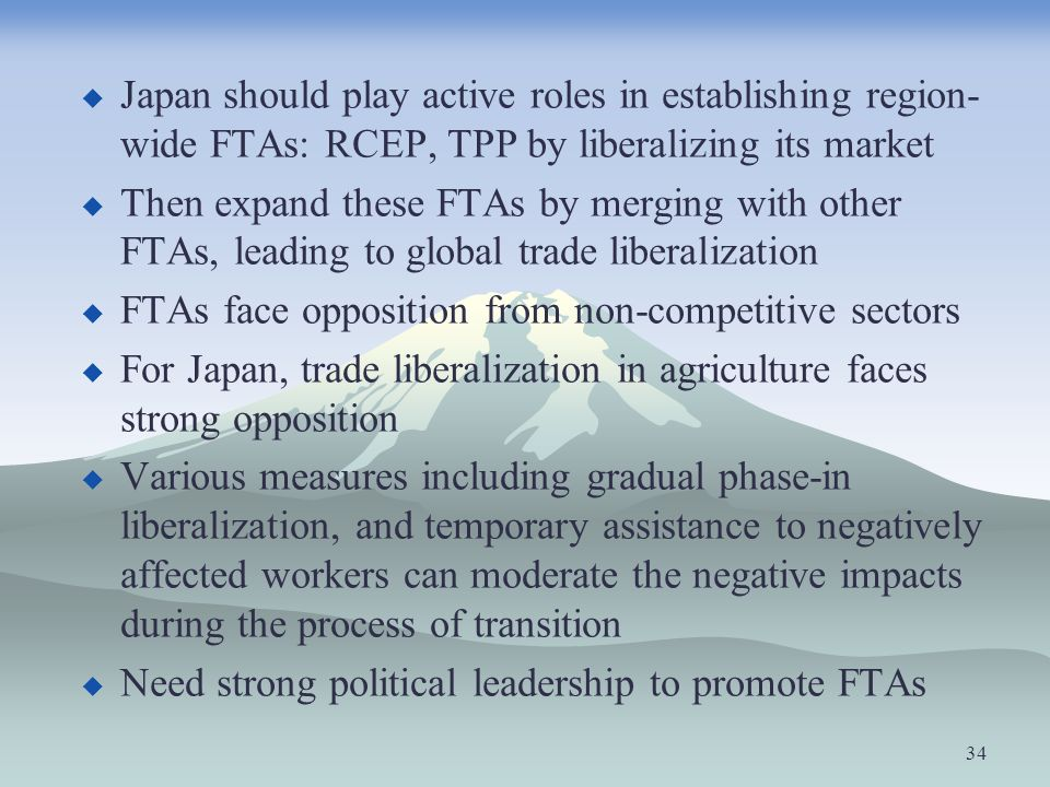 Japan should play active roles in establishing region- wide FTAs: RCEP, TPP by liberalizing its market Then expand these FTAs by merging with other FT