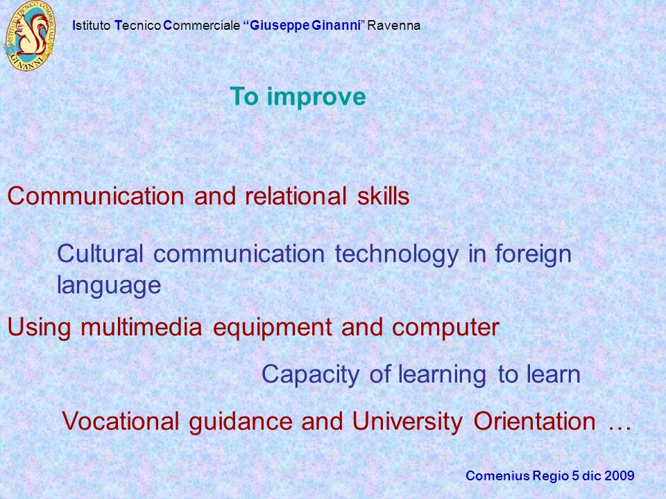 Istituto Tecnico Commerciale Giuseppe Ginanni Ravenna Comenius Regio 5 dic 2009 Communication and relational skills Cultural communication technology in foreign language Using multimedia equipment and computer Capacity of learning to learn Vocational guidance and University Orientation … To improve