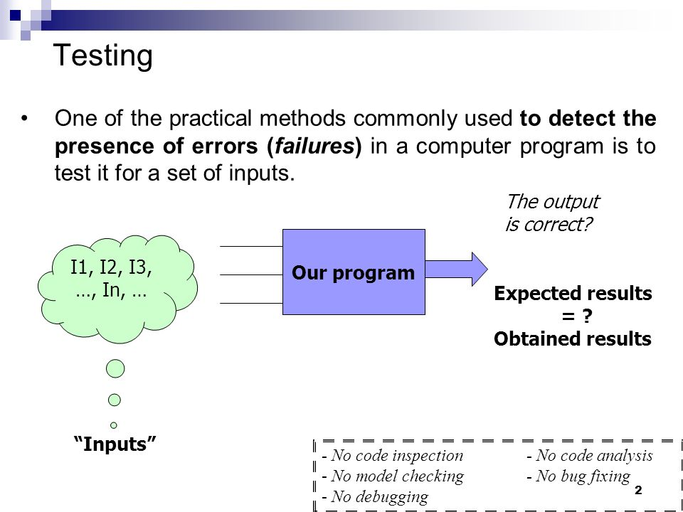 2 Testing One of the practical methods commonly used to detect the presence of errors (failures) in a computer program is to test it for a set of inpu