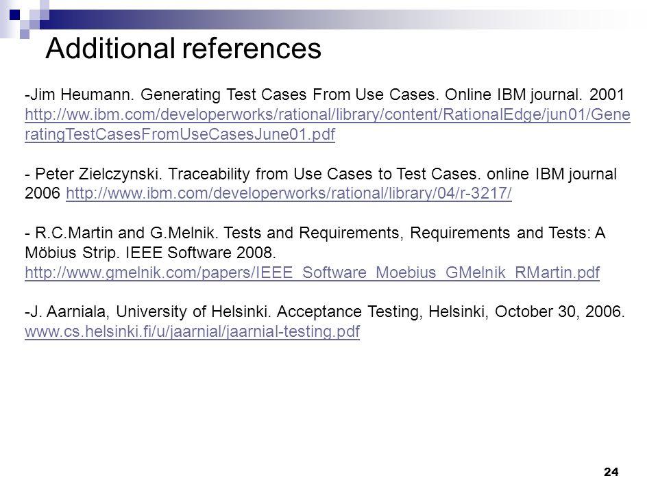 24 Additional references -Jim Heumann. Generating Test Cases From Use Cases. Online IBM journal. 2001 http://ww.ibm.com/developerworks/rational/librar
