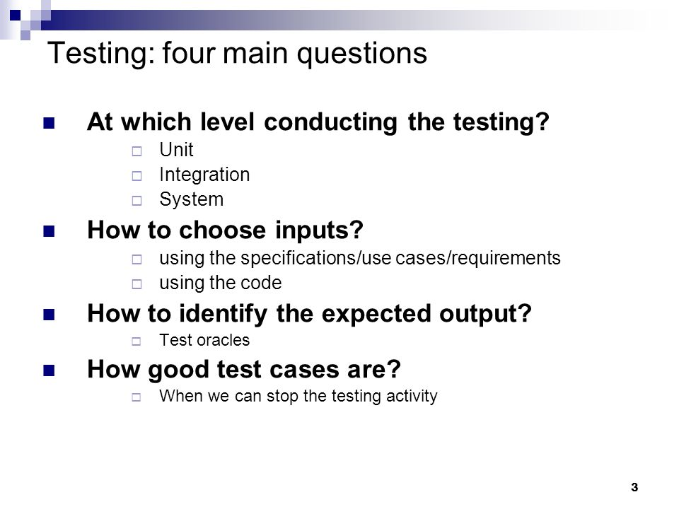 3 Testing: four main questions At which level conducting the testing? Unit Integration System How to choose inputs? using the specifications/use cases