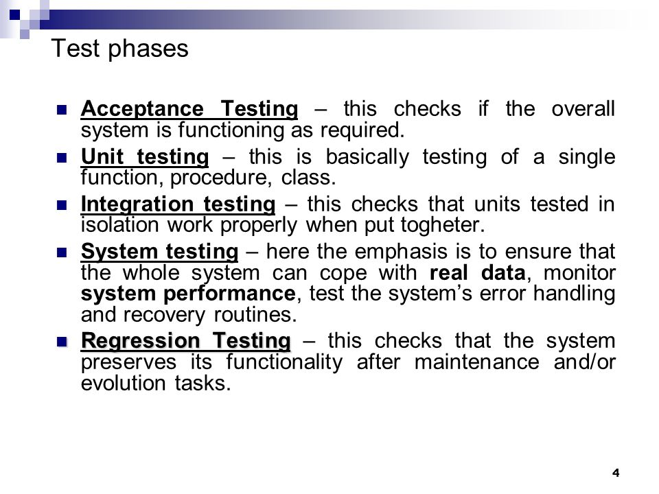 4 Test phases Acceptance Testing – this checks if the overall system is functioning as required. Unit testing – this is basically testing of a single