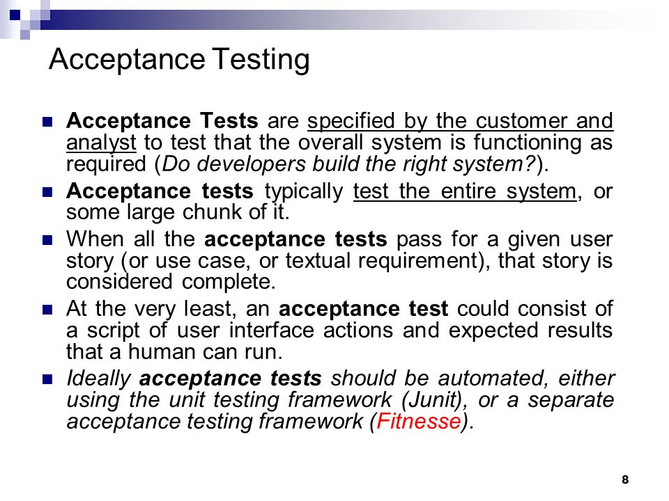 8 Acceptance Tests are specified by the customer and analyst to test that the overall system is functioning as required (Do developers build the right